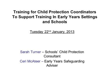 Training for Child Protection Coordinators To Support Training In Early Years Settings and Schools Tuesday 22 nd January, 2013 Sarah Turner – Schools'
