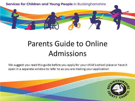 Parents Guide to Online Admissions We suggest you read this guide before you apply for your child's school place or have it open in a separate window to.