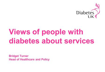 Views of people with diabetes about services Bridget Turner Head of Healthcare and Policy.