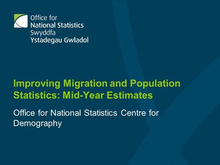 Improving Migration and Population Statistics: Mid-Year Estimates Office for National Statistics Centre for Demography.