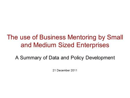 The use of Business Mentoring by Small and Medium Sized Enterprises A Summary of Data and Policy Development 21 December 2011.