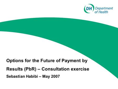 Options for the Future of Payment by Results (PbR) – Consultation exercise Sebastian Habibi – May 2007.