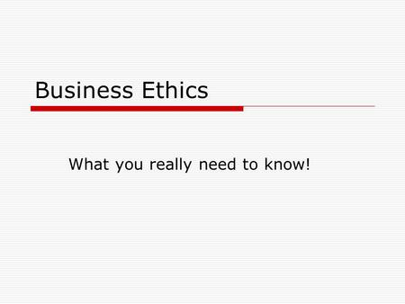 Business Ethics What you really need to know!. What is Ethics?  A practice of deciding what is right or wrong.  Ethical decisions must affect you or.