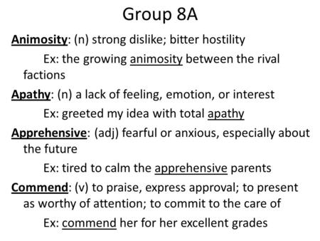 Group 8A Animosity: (n) strong dislike; bitter hostility Ex: the growing animosity between the rival factions Apathy: (n) a lack of feeling, emotion, or.