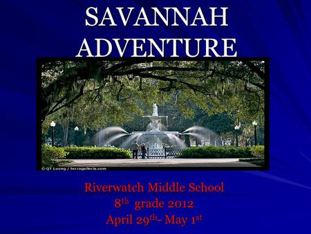 SAVANNAH ADVENTURE Riverwatch Middle School 8 th grade 2012 April 29 th - May 1 st.