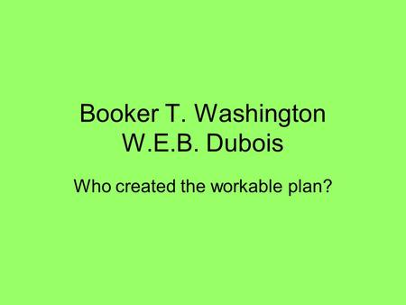 Booker T. Washington W.E.B. Dubois Who created the workable plan?