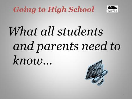 1 Going to High School What all students and parents need to know… 1.