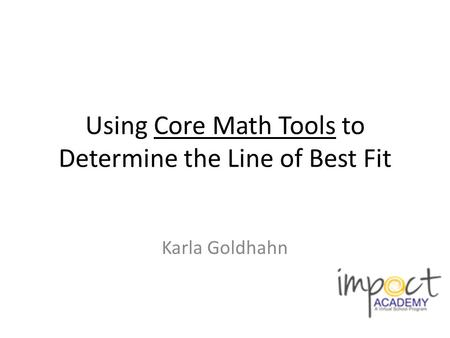Using Core Math Tools to Determine the Line of Best Fit Karla Goldhahn.