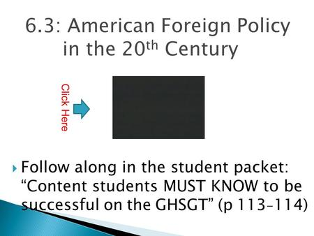 "6.3: American Foreign Policy in the 20 th Century  Follow along in the student packet: ""Content students MUST KNOW to be successful on the GHSGT"" (p."