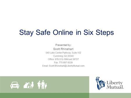Stay Safe Online in Six Steps Presented by: Scott Rhinehart 540 Lake Center Parkway, Suite 102 Cumming, GA 30040 Office: 678-513-1864 ext 58727 Fax: 770-887-9339.