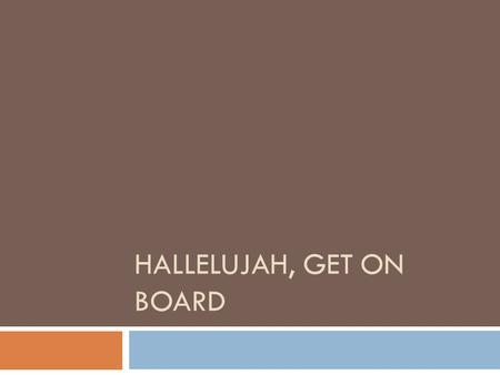 HALLELUJAH, GET ON BOARD. The gospel tain's a comin, I hear it just at hand; I hear the car wheels mvoin, and rumblin Through the land.