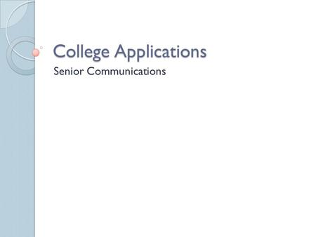 College Applications Senior Communications. Purpose of College Application To be accepted in college Standardized way for schools to obtain information.