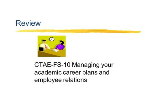 Review CTAE-FS-10 Managing your academic career plans and employee relations.