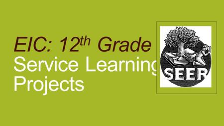 EIC: 12 th Grade Service Learning Projects. Service Learning Now that you have completed your research and written your reports, you need to think about.