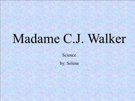Madame C.J. Walker Science by: Selena. Birth Madame C.J. Walker was born in 1867 in poverty- stricken, rural Louisiana. Her birth name was Sarah Breedlove;