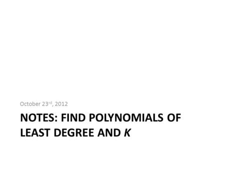 NOTES: FIND POLYNOMIALS OF LEAST DEGREE AND K October 23 rd, 2012.