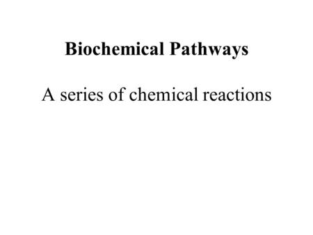 Biochemical Pathways A series of chemical reactions