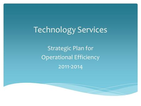 Technology Services Strategic Plan for Operational Efficiency 2011-2014.