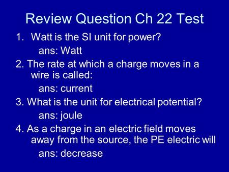 Review Question Ch 22 Test 1.Watt is the SI unit for power? ans: Watt 2. The rate at which a charge moves in a wire is called: ans: current 3. What is.
