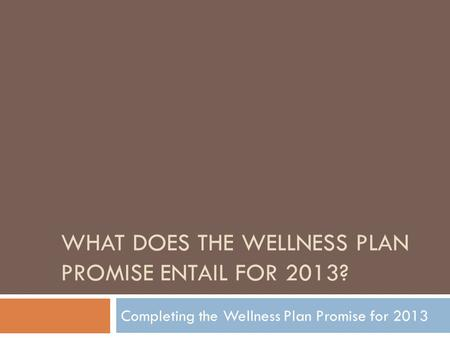 WHAT DOES THE WELLNESS PLAN PROMISE ENTAIL FOR 2013? Completing the Wellness Plan Promise for 2013.