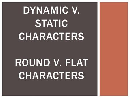 DYNAMIC V. STATIC CHARACTERS ROUND V. FLAT CHARACTERS.