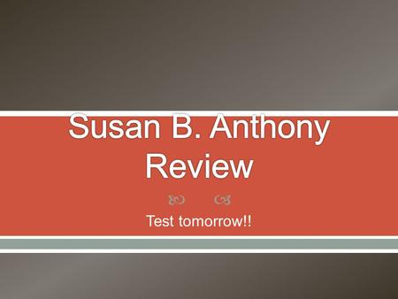  Test tomorrow!!.  What was Susan fighting for? a) the right to work b) African American rights c) women's suffrage d) the right to own land.