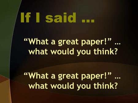 "If I said … ""What a great paper!"" … what would you think?"