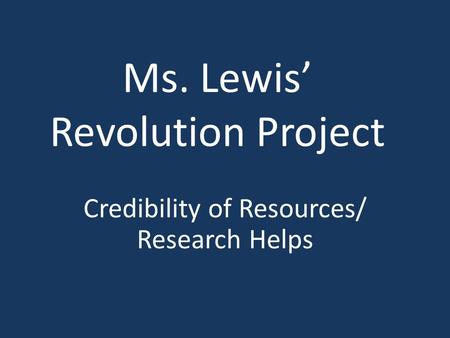 Ms. Lewis' Revolution Project Credibility of Resources/ Research Helps.