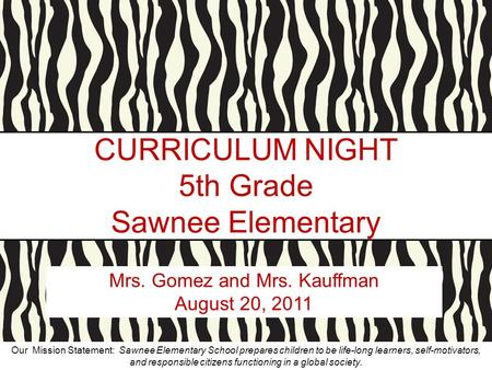 CURRICULUM NIGHT 5th Grade Sawnee Elementary Mrs. Gomez and Mrs. Kauffman August 20, 2011 Our Mission Statement: Sawnee Elementary School prepares children.