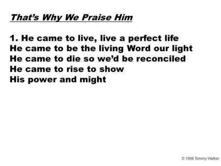 That's Why We Praise Him 1. He came to live, live a perfect life He came to be the living Word our light He came to die so we'd be reconciled He came to.