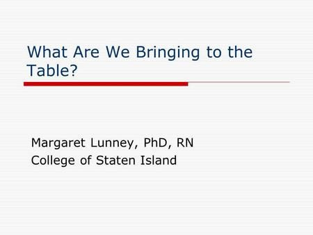 What Are We Bringing to the Table? Margaret Lunney, PhD, RN College of Staten Island.