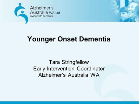 Younger Onset Dementia Tara Stringfellow Early Intervention Coordinator Alzheimer's Australia WA.