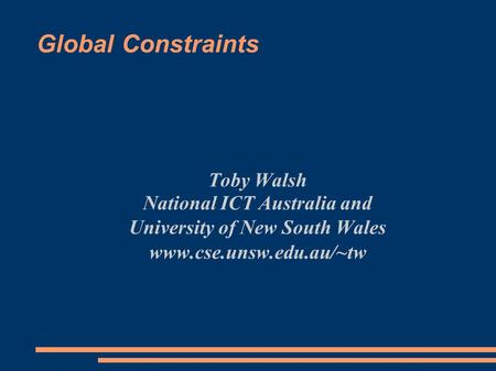 Global Constraints Toby Walsh National ICT Australia and University of New South Wales www.cse.unsw.edu.au/~tw.