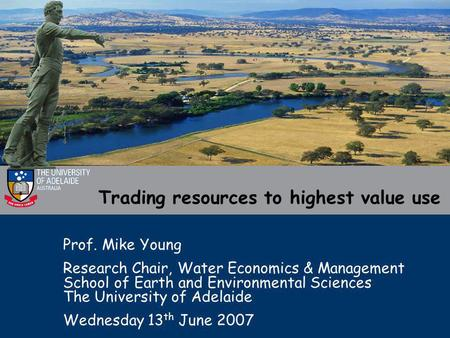 Trading resources to highest value use Prof. Mike Young Research Chair, Water Economics & Management School of Earth and Environmental Sciences The University.