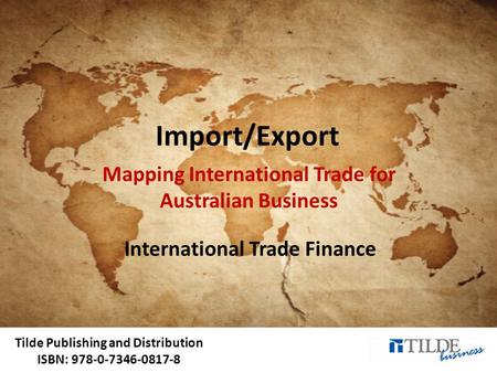 Tilde Publishing and Distribution ISBN: 978-0-7346-0817-8 Import/Export Mapping International Trade for Australian Business International Trade Finance.