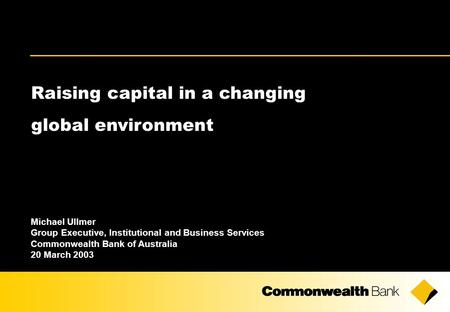 Raising capital in a changing global environment Michael Ullmer Group Executive, Institutional and Business Services Commonwealth Bank of Australia 20.