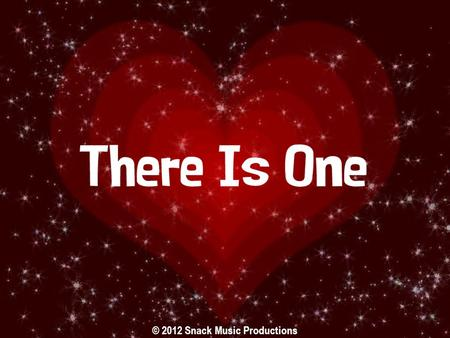 © 2012 Snack Music Productions. There is One Who loves you and adores you There is One Who never gives up on you.