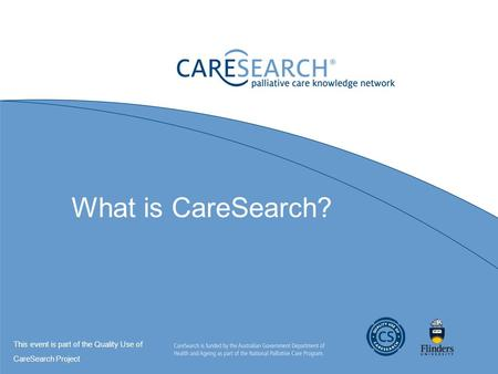 What is CareSearch? This event is part of the Quality Use of CareSearch Project.
