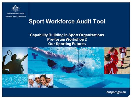 Sport Workforce Audit Tool Capability Building in Sport Organisations Pre-forum Workshop 2 Our Sporting Futures.