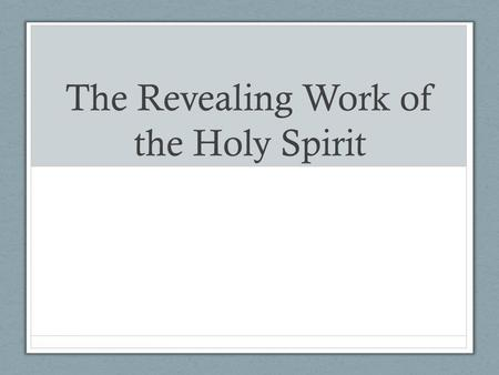 The Revealing Work of the Holy Spirit. But, as it is written, What no eye has seen, nor ear heard, nor the heart of man conceived, what God has prepared.