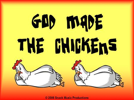 © 2006 Snack Music Productions. God made the chickens, God made the bees, He made all the colours, La dee da da dee Because…