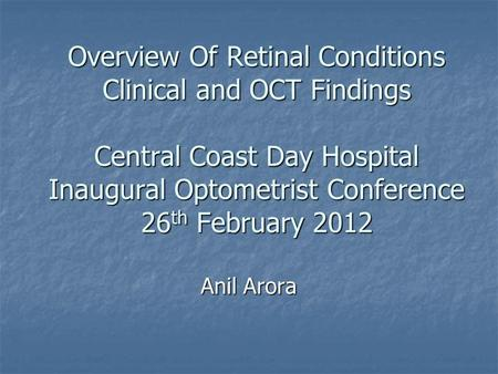 Overview Of Retinal Conditions Clinical and OCT Findings Central Coast Day Hospital Inaugural Optometrist Conference 26th February 2012 Anil Arora.