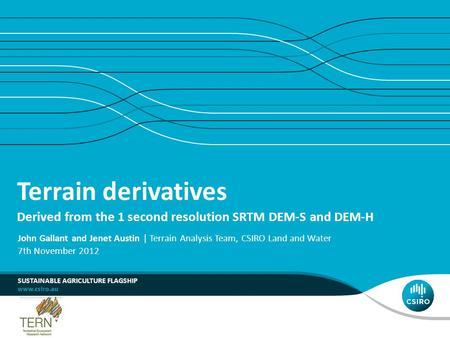 Terrain derivatives Derived from the 1 second resolution SRTM DEM-S and DEM-H SUSTAINABLE AGRICULTURE FLAGSHIP John Gallant and Jenet Austin | Terrain.