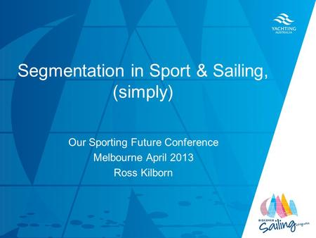 TITLE DATE Segmentation in Sport & Sailing, (simply) Our Sporting Future Conference Melbourne April 2013 Ross Kilborn.