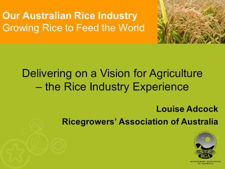 Delivering on a Vision for Agriculture – the Rice Industry Experience Louise Adcock Ricegrowers' Association of Australia Our Australian Rice Industry.