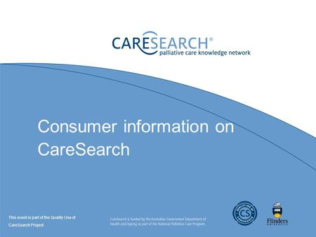 Consumer information on CareSearch This event is part of the Quality Use of CareSearch Project.
