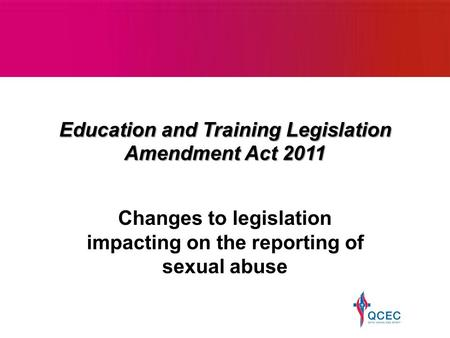 Education and Training Legislation Amendment Act 2011 Changes to legislation impacting on the reporting of sexual abuse.