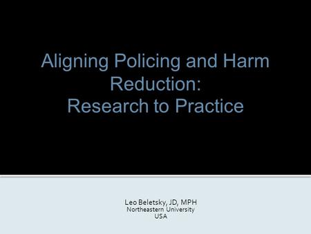 Aligning Policing and Harm Reduction: Research to Practice Leo Beletsky, JD, MPH Northeastern University USA.