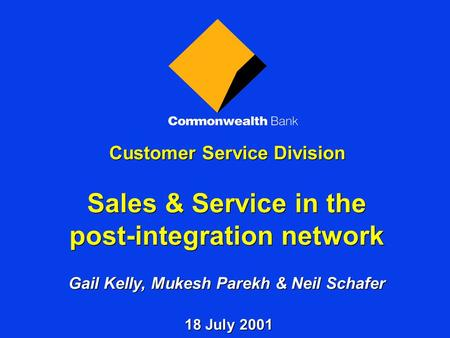 Customer Service Division Sales & Service in the post-integration network Gail Kelly, Mukesh Parekh & Neil Schafer 18 July 2001.
