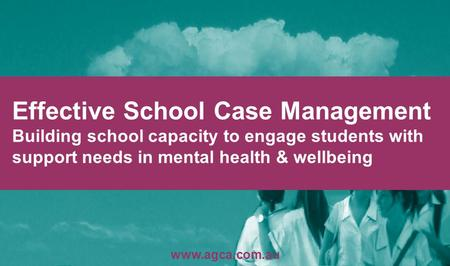 Effective School Case Management Building school capacity to engage students with support needs in mental health & wellbeing www.agca.com.au.
